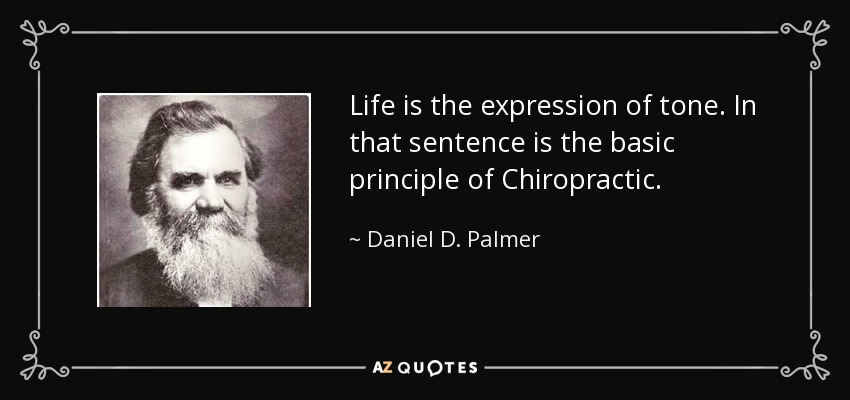 Life is the expression of tone. In that sentence is the basic principle of Chiropractic. - Daniel D. Palmer