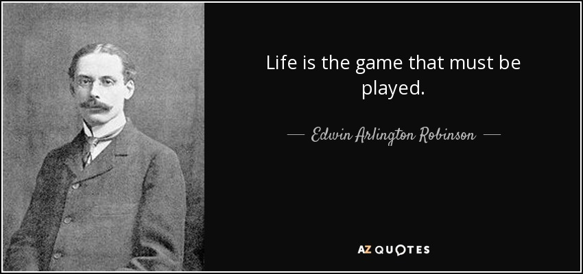 Life is the game that must be played. - Edwin Arlington Robinson