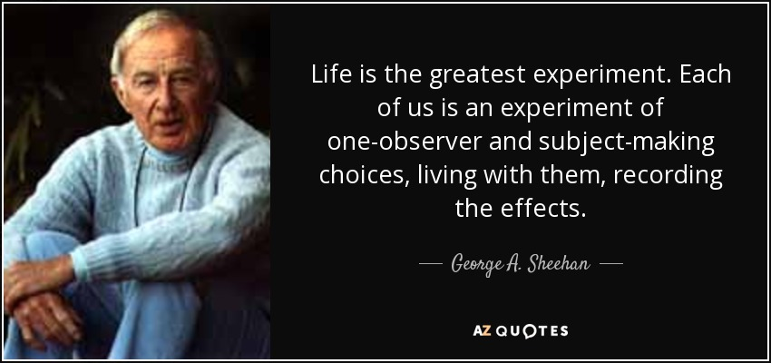 Life is the greatest experiment. Each of us is an experiment of one-observer and subject-making choices, living with them, recording the effects. - George A. Sheehan
