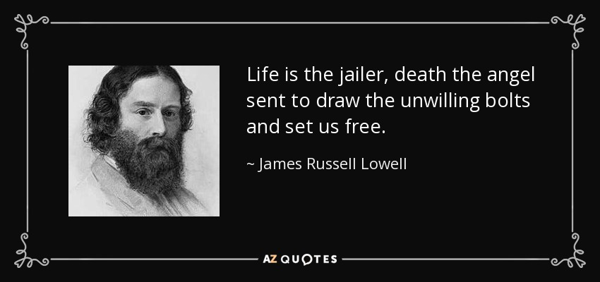 Life is the jailer, death the angel sent to draw the unwilling bolts and set us free. - James Russell Lowell