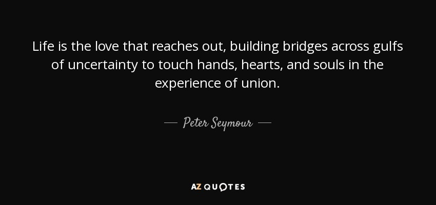 Life is the love that reaches out, building bridges across gulfs of uncertainty to touch hands, hearts, and souls in the experience of union. - Peter Seymour