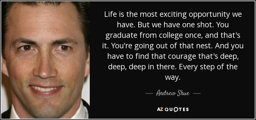 Life is the most exciting opportunity we have. But we have one shot. You graduate from college once, and that's it. You're going out of that nest. And you have to find that courage that's deep, deep, deep in there. Every step of the way. - Andrew Shue