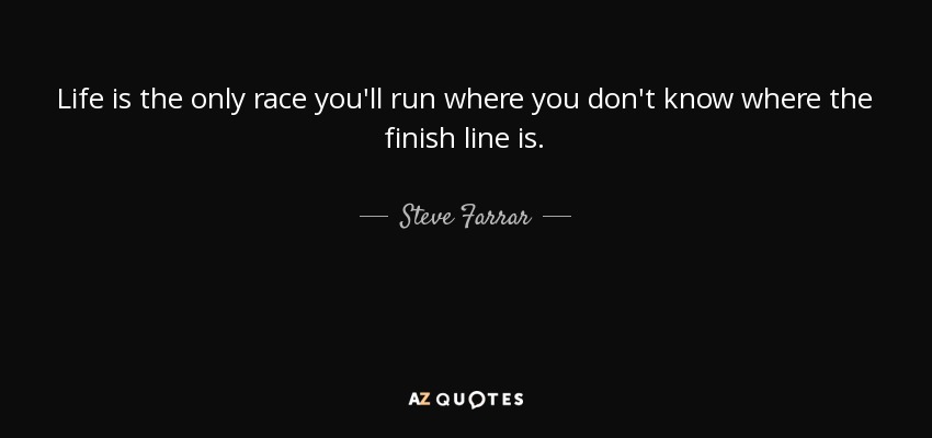 Life is the only race you'll run where you don't know where the finish line is. - Steve Farrar