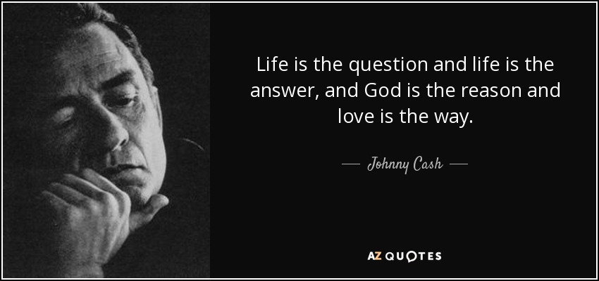 Life is the question and life is the answer, and God is the reason and love is the way. - Johnny Cash