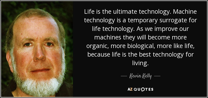 Life is the ultimate technology. Machine technology is a temporary surrogate for life technology. As we improve our machines they will become more organic, more biological, more like life, because life is the best technology for living. - Kevin Kelly