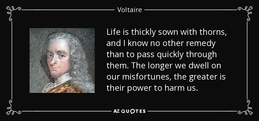 Life is thickly sown with thorns, and I know no other remedy than to pass quickly through them. The longer we dwell on our misfortunes, the greater is their power to harm us. - Voltaire