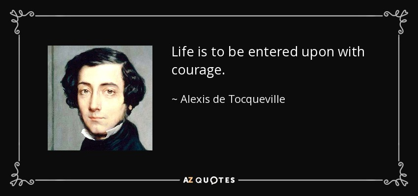 Life is to be entered upon with courage. - Alexis de Tocqueville