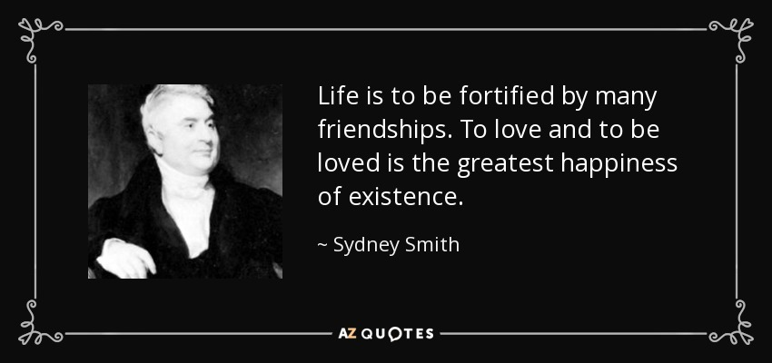 Life is to be fortified by many friendships. To love and to be loved is the greatest happiness of existence. - Sydney Smith