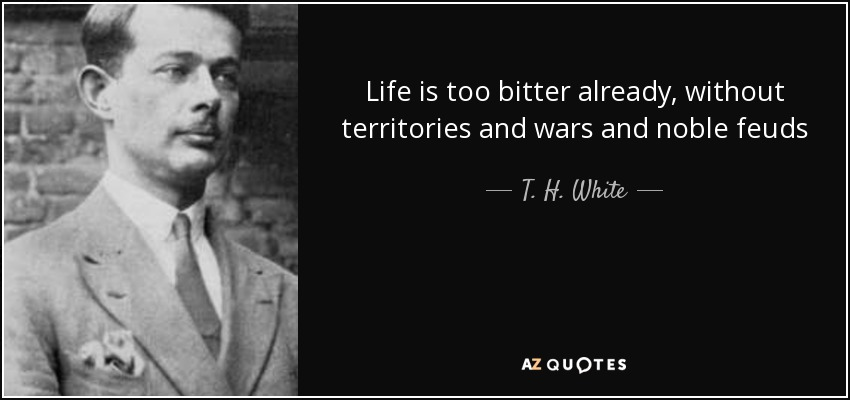 Life is too bitter already, without territories and wars and noble feuds - T. H. White