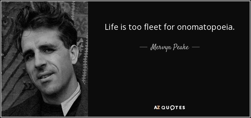 Life is too fleet for onomatopoeia. - Mervyn Peake