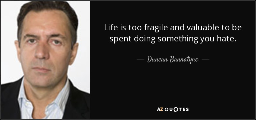 Life is too fragile and valuable to be spent doing something you hate. - Duncan Bannatyne