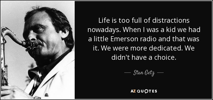 Stan Getz Quote Life Is Too Full Of Distractions Nowadays When I