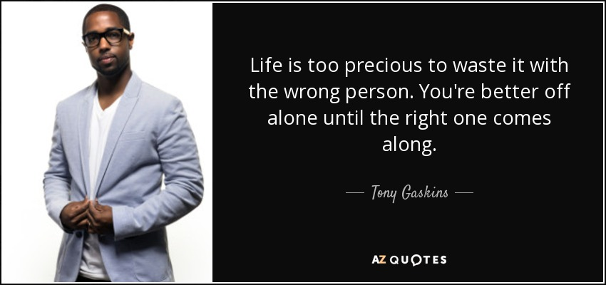 Tony Gaskins Quote Life Is Too Precious To Waste It With The Wrong
