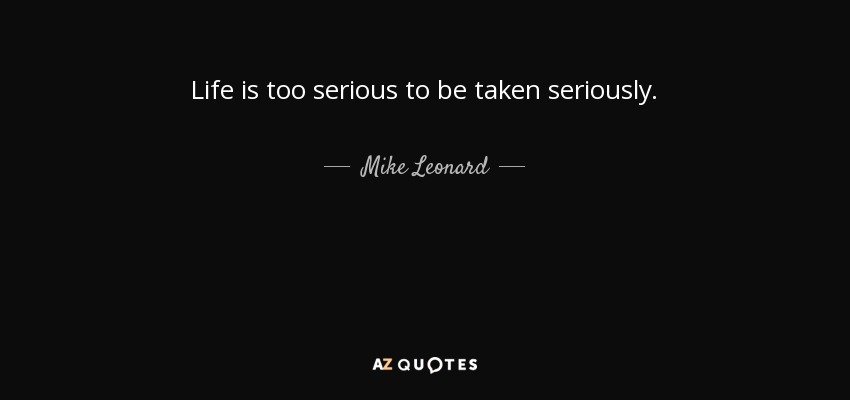 Serious Life Quotes Amazing Mike Leonard Quote Life Is Too Serious To Be Taken Seriously.