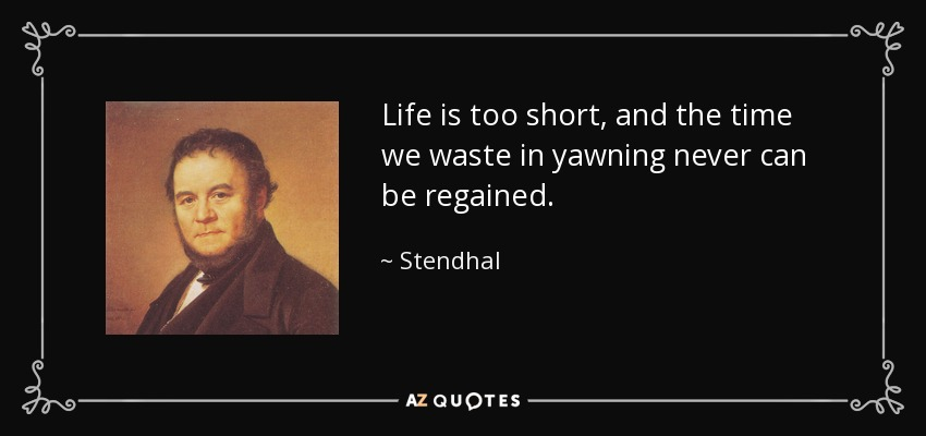 Life is too short, and the time we waste in yawning never can be regained. - Stendhal