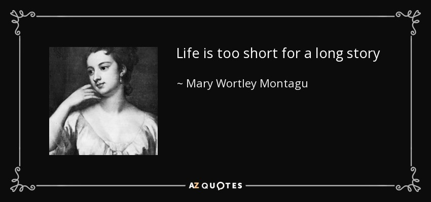 Life is too short for a long story - Mary Wortley Montagu