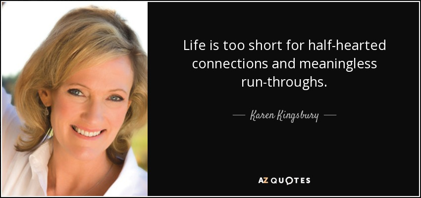 Life is too short for half-hearted connections and meaningless run-throughs. - Karen Kingsbury