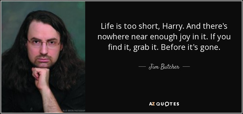 Life is too short, Harry. And there's nowhere near enough joy in it. If you find it, grab it. Before it's gone. - Jim Butcher