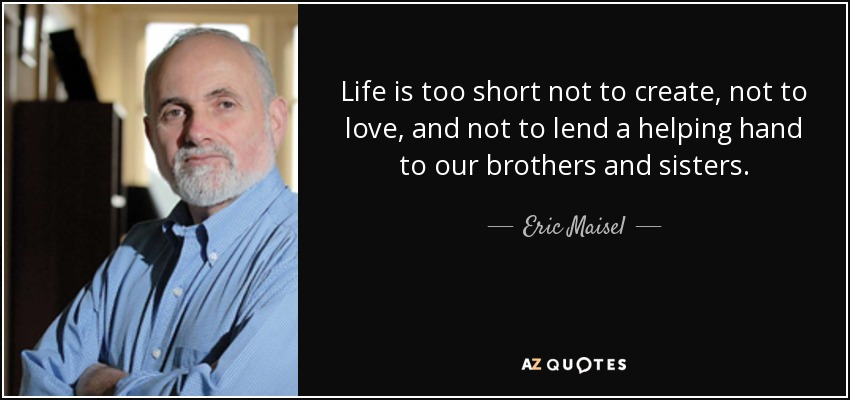 Life is too short not to create, not to love, and not to lend a helping hand to our brothers and sisters. - Eric Maisel