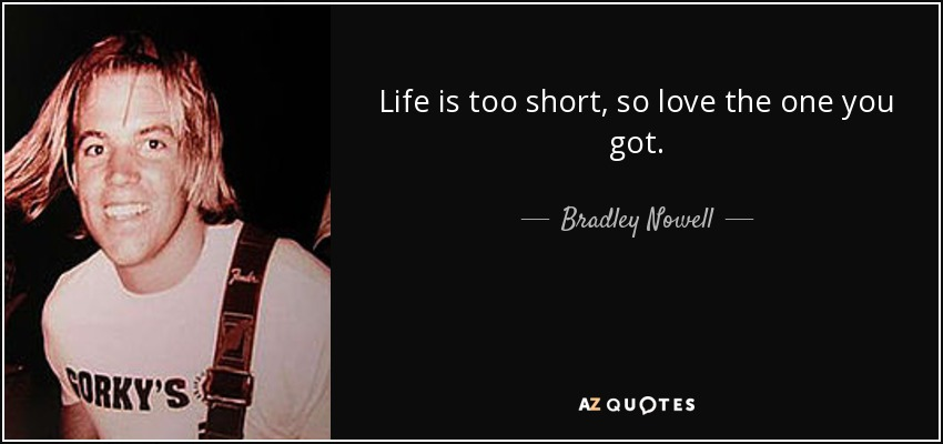 Life is too short, so love the one you got. - Bradley Nowell