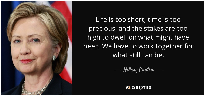 Life is too short, time is too precious, and the stakes are too high to dwell on what might have been. We have to work together for what still can be. - Hillary Clinton