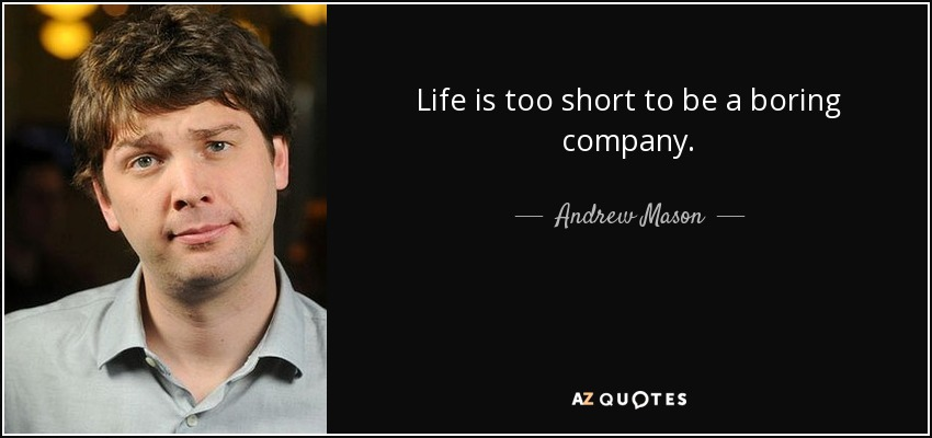 Life is too short to be a boring company. - Andrew Mason