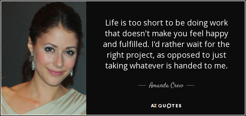 Life is too short to be doing work that doesn't make you feel happy and fulfilled. I'd rather wait for the right project, as opposed to just taking whatever is handed to me. - Amanda Crew