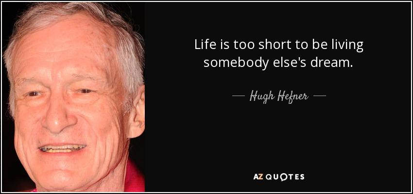 Life is too short to be living somebody else's dream. - Hugh Hefner