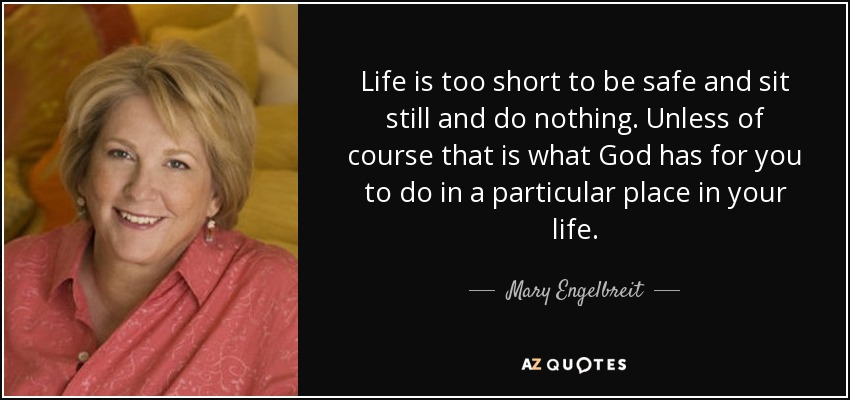 Life is too short to be safe and sit still and do nothing. Unless of course that is what God has for you to do in a particular place in your life. - Mary Engelbreit