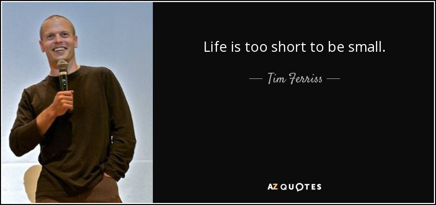 Life is too short to be small. - Tim Ferriss
