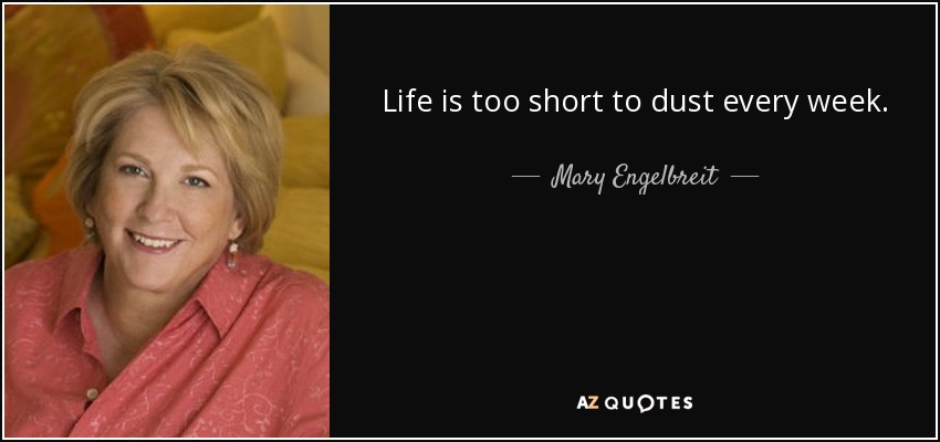 Life is too short to dust every week. - Mary Engelbreit