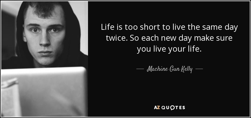Machine Gun Kelly Quote Life Is Too Short To Live The Same Day Twice