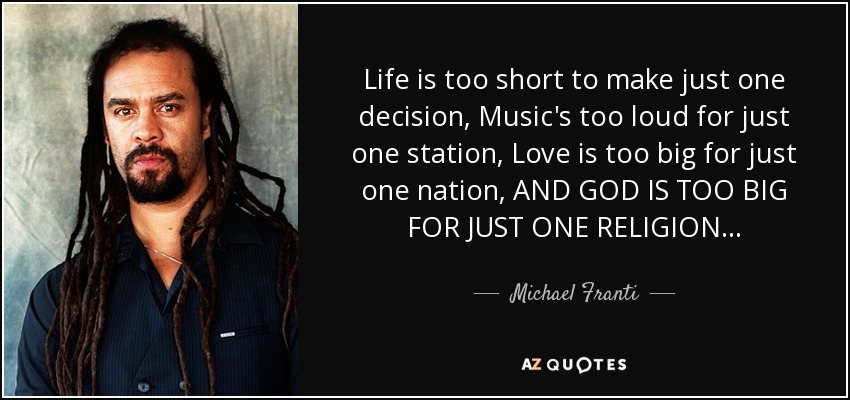 Life is too short to make just one decision, Music's too loud for just one station, Love is too big for just one nation, AND GOD IS TOO BIG FOR JUST ONE RELIGION... - Michael Franti
