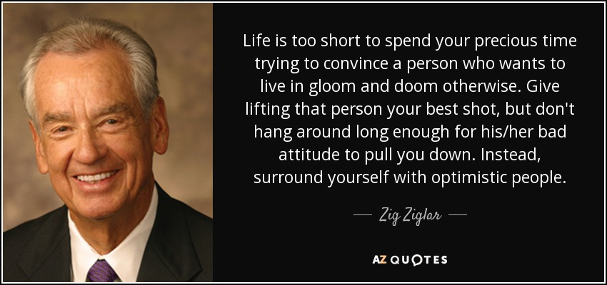 Life is too short to spend your precious time trying to convince a person who wants to live in gloom and doom otherwise. Give lifting that person your best shot, but don't hang around long enough for his/her bad attitude to pull you down. Instead, surround yourself with optimistic people. - Zig Ziglar