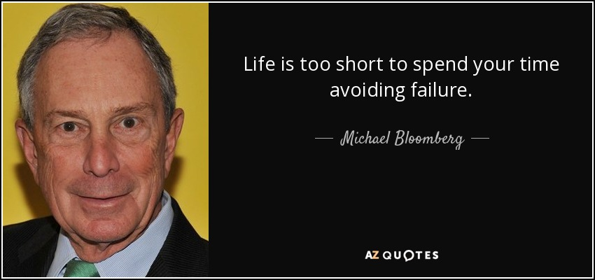 Life is too short to spend your time avoiding failure. - Michael Bloomberg