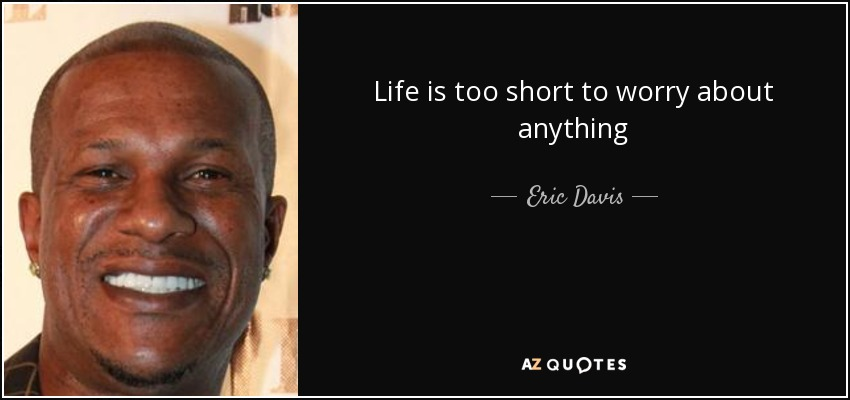 Life is too short to worry about anything - Eric Davis