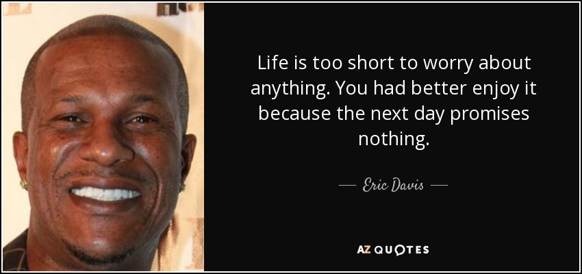 Life is too short to worry about anything. You had better enjoy it because the next day promises nothing. - Eric Davis