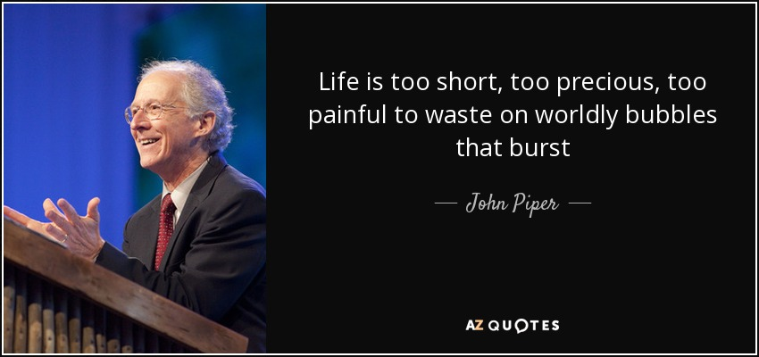 John Piper Quote Life Is Too Short Too Precious Too Painful To