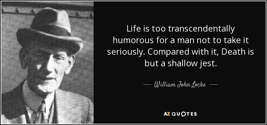 Life is too transcendentally humorous for a man not to take it seriously. Compared with it, Death is but a shallow jest. - William John Locke