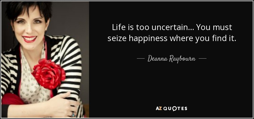 Life is too uncertain... You must seize happiness where you find it. - Deanna Raybourn