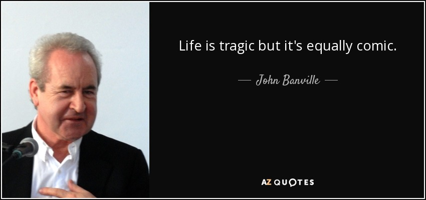 Life is tragic but it's equally comic. - John Banville