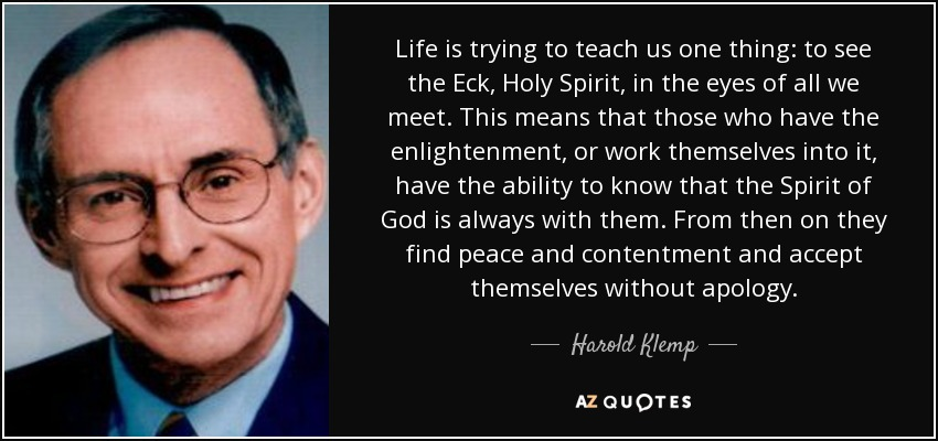 Life is trying to teach us one thing: to see the Eck, Holy Spirit, in the eyes of all we meet. This means that those who have the enlightenment, or work themselves into it, have the ability to know that the Spirit of God is always with them. From then on they find peace and contentment and accept themselves without apology. - Harold Klemp