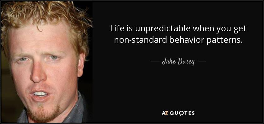 Life is unpredictable when you get non-standard behavior patterns. - Jake Busey