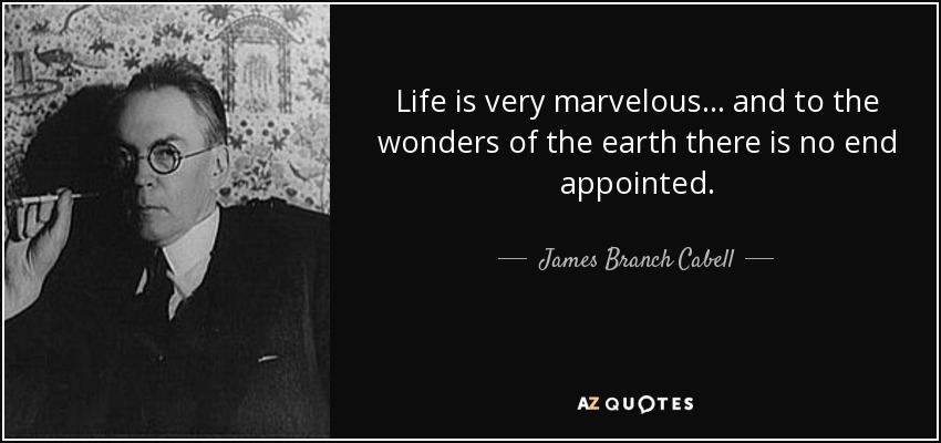 Life is very marvelous ... and to the wonders of the earth there is no end appointed. - James Branch Cabell