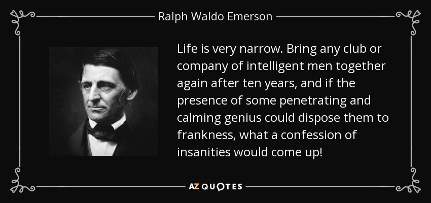 Life is very narrow. Bring any club or company of intelligent men together again after ten years, and if the presence of some penetrating and calming genius could dispose them to frankness, what a confession of insanities would come up! - Ralph Waldo Emerson
