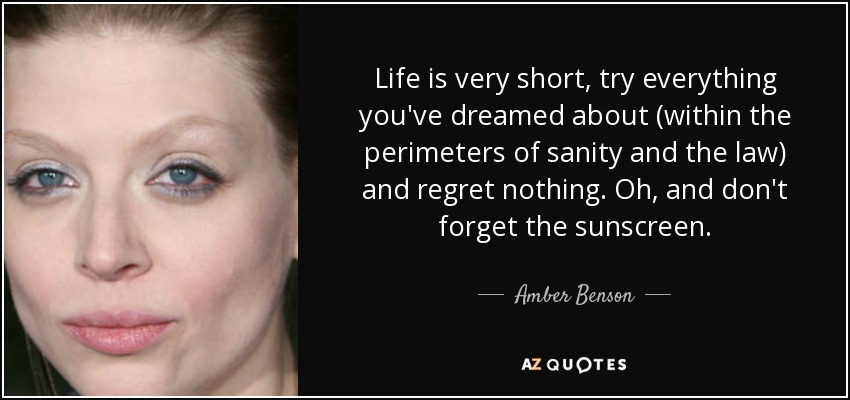 Life is very short, try everything you've dreamed about (within the perimeters of sanity and the law) and regret nothing. Oh, and don't forget the sunscreen. - Amber Benson