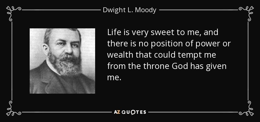 Life is very sweet to me, and there is no position of power or wealth that could tempt me from the throne God has given me. - Dwight L. Moody