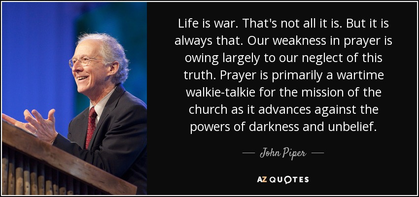 Life is war. That's not all it is. But it is always that. Our weakness in prayer is owing largely to our neglect of this truth. Prayer is primarily a wartime walkie-talkie for the mission of the church as it advances against the powers of darkness and unbelief. - John Piper