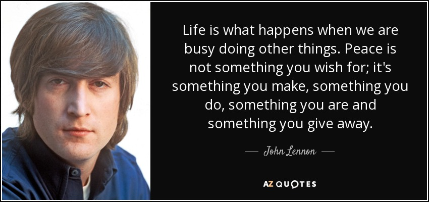 Life is what happens when we are busy doing other things. Peace is not something you wish for; it's something you make, something you do, something you are and something you give away. - John Lennon