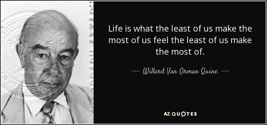 Life is what the least of us make the most of us feel the least of us make the most of. - Willard Van Orman Quine
